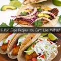 5 Fish Taco Recipes You Can't Life Without